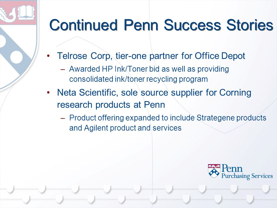 Continued Penn Success Stories Telrose Corp, tier-one partner for Office Depot –Awarded HP Ink/Toner bid as well as providing consolidated ink/toner recycling program Neta Scientific, sole source supplier for Corning research products at Penn –Product offering expanded to include Strategene products and Agilent product and services