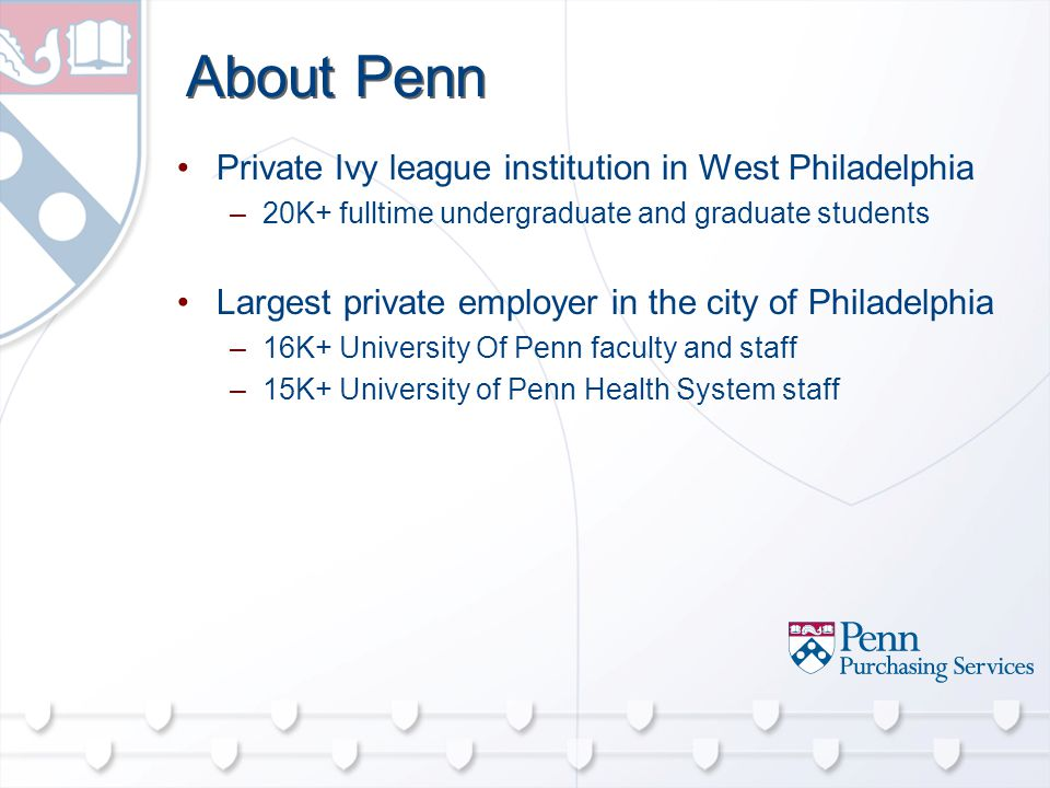 About Penn Private Ivy league institution in West Philadelphia –20K+ fulltime undergraduate and graduate students Largest private employer in the city of Philadelphia –16K+ University Of Penn faculty and staff –15K+ University of Penn Health System staff
