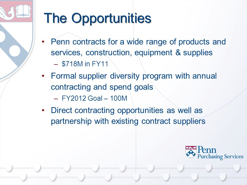 The Opportunities Penn contracts for a wide range of products and services, construction, equipment & supplies –$718M in FY11 Formal supplier diversity program with annual contracting and spend goals –FY2012 Goal – 100M Direct contracting opportunities as well as partnership with existing contract suppliers