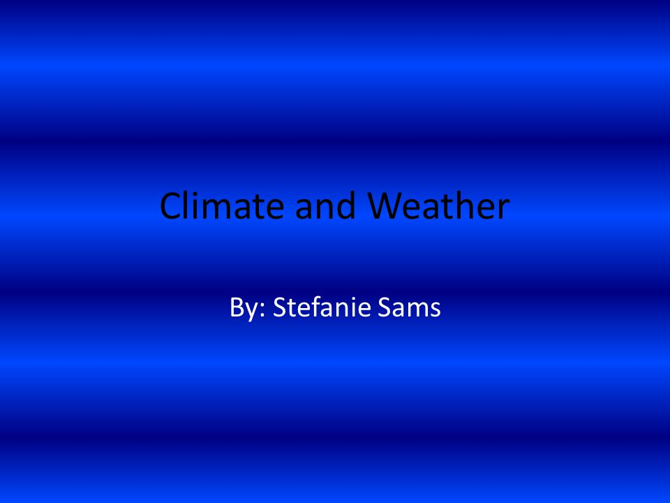 Climate and Weather By: Stefanie Sams