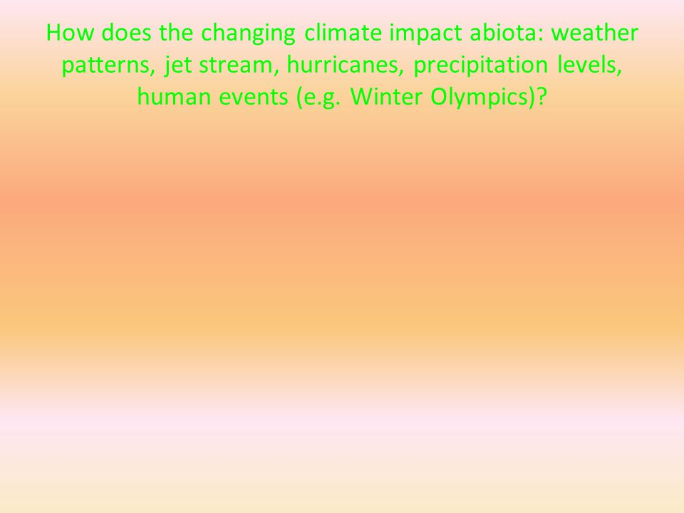How does the changing climate impact abiota: weather patterns, jet stream, hurricanes, precipitation levels, human events (e.g.