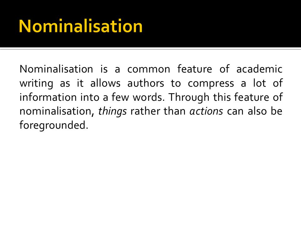 Nominalisation is a common feature of academic writing as it allows authors to compress a lot of information into a few words.