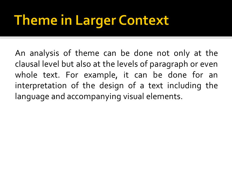 An analysis of theme can be done not only at the clausal level but also at the levels of paragraph or even whole text.