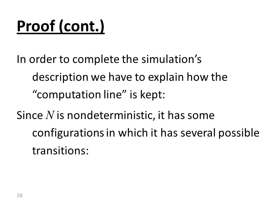 In order to complete the simulation's description we have to explain how the computation line is kept: Since N is nondeterministic, it has some configurations in which it has several possible transitions: Proof (cont.) 38