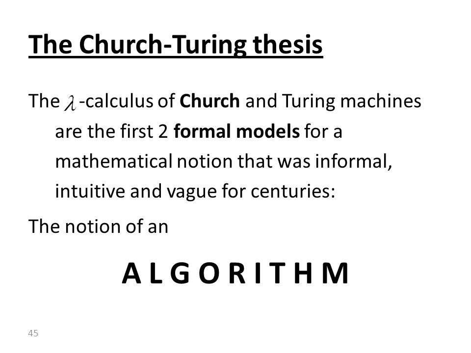The -calculus of Church and Turing machines are the first 2 formal models for a mathematical notion that was informal, intuitive and vague for centuries: The notion of an A L G O R I T H M The Church-Turing thesis 45