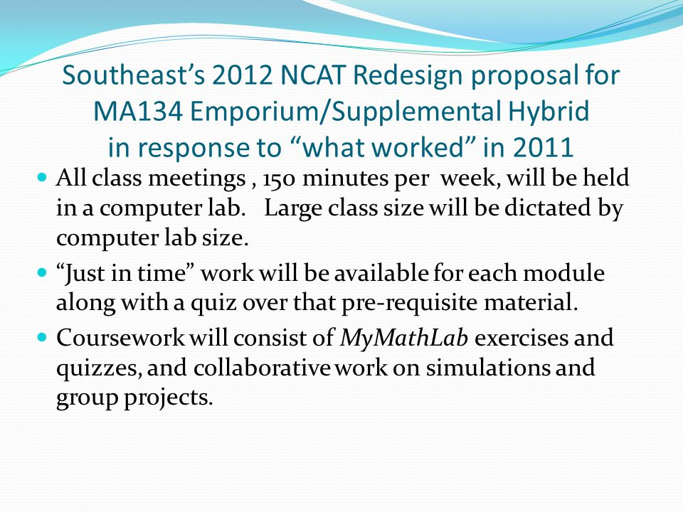 Southeast's 2012 NCAT Redesign proposal for MA134 Emporium/Supplemental Hybrid in response to what worked in 2011 All class meetings, 150 minutes per week, will be held in a computer lab.