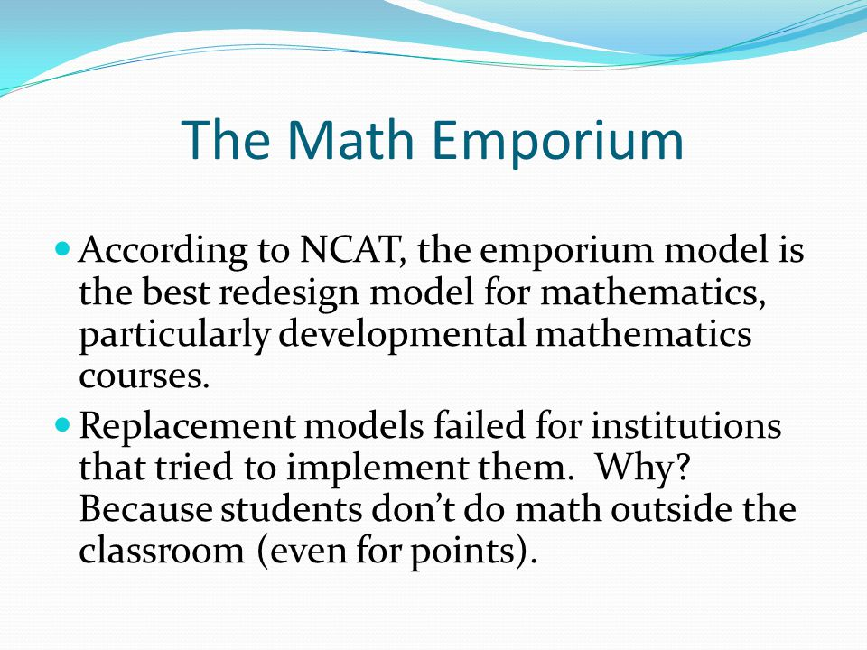 The Math Emporium According to NCAT, the emporium model is the best redesign model for mathematics, particularly developmental mathematics courses.
