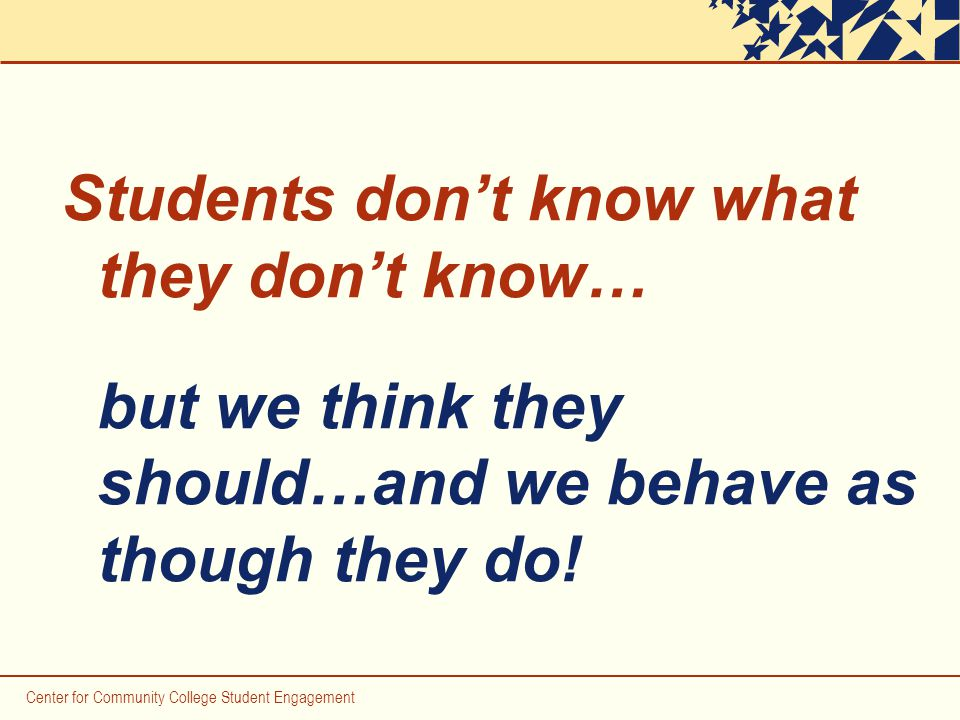 Students don't know what they don't know… but we think they should…and we behave as though they do.
