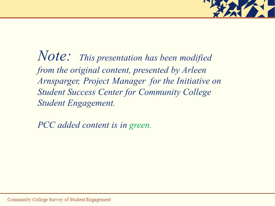 Community College Survey of Student Engagement Note: This presentation has been modified from the original content, presented by Arleen Arnsparger, Project Manager for the Initiative on Student Success Center for Community College Student Engagement.