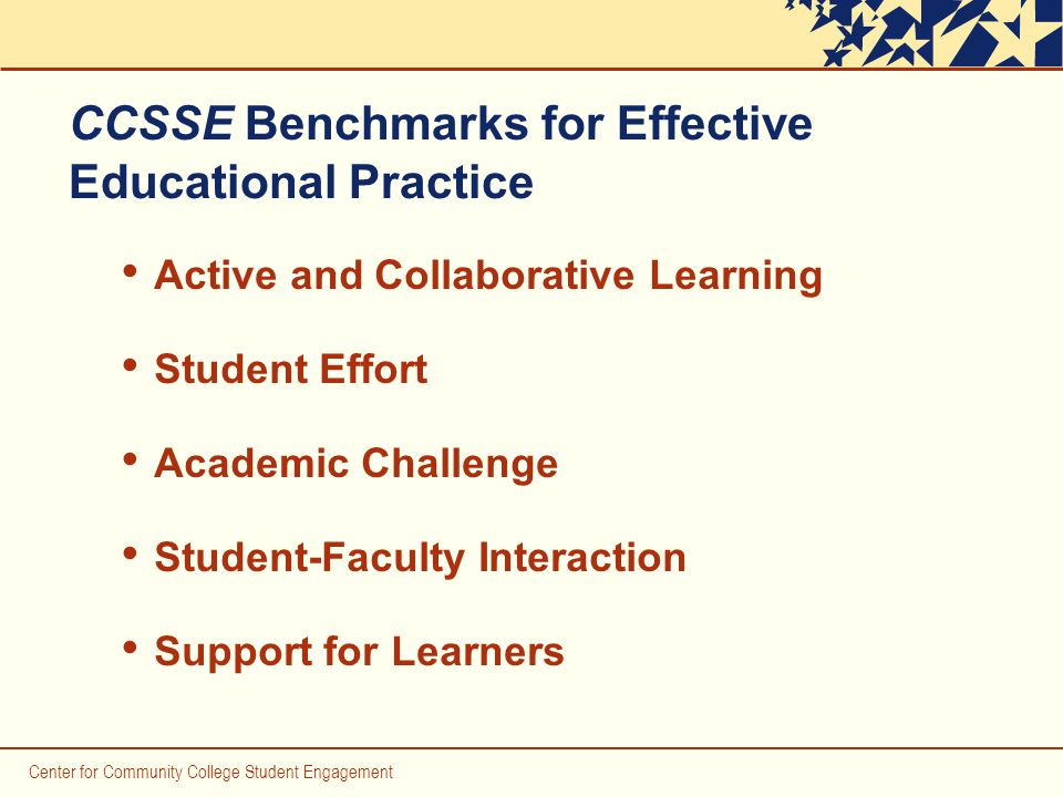 Center for Community College Student Engagement CCSSE Benchmarks for Effective Educational Practice Active and Collaborative Learning Student Effort Academic Challenge Student-Faculty Interaction Support for Learners