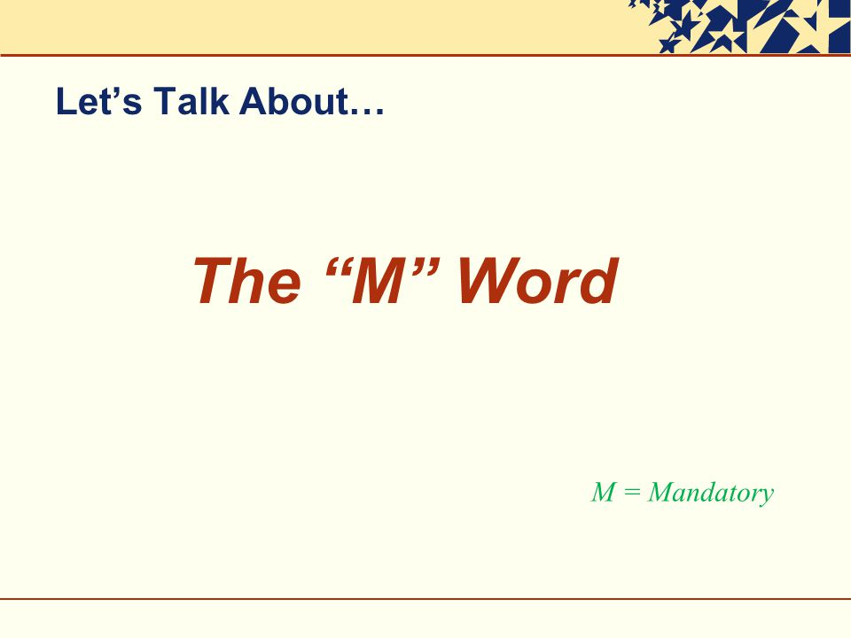 Let's Talk About… The M Word M = Mandatory