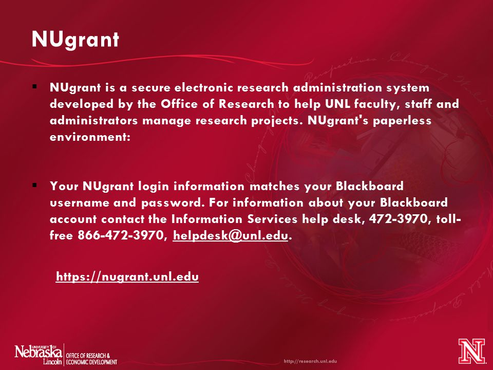 NUgrant  NUgrant is a secure electronic research administration system developed by the Office of Research to help UNL faculty, staff and administrators manage research projects.