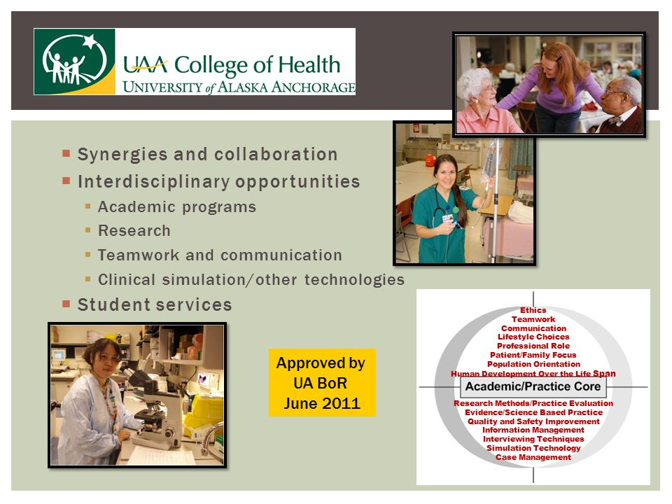  Synergies and collaboration  Interdisciplinary opportunities  Academic programs  Research  Teamwork and communication  Clinical simulation/other technologies  Student services Ethics Teamwork Communication Lifestyle Choices Professional Role Patient/Family Focus Population Orientation Human Development Over the Life Span Research Methods/Practice Evaluation Evidence/Science Based Practice Quality and Safety Improvement Information Management Interviewing Techniques Simulation Technology Case Management Approved by UA BoR June 2011