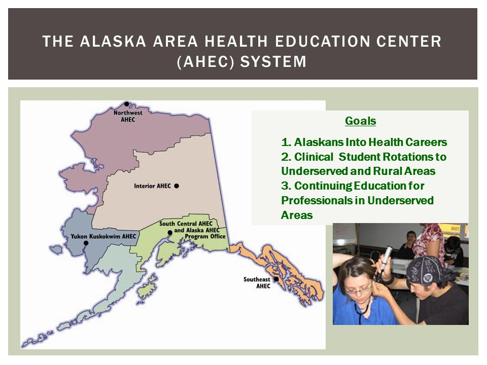 THE ALASKA AREA HEALTH EDUCATION CENTER (AHEC) SYSTEM Goals 1.