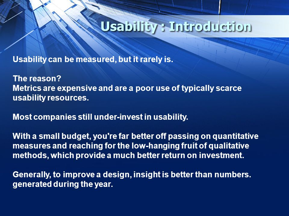 Usability : Introduction Usability can be measured, but it rarely is.