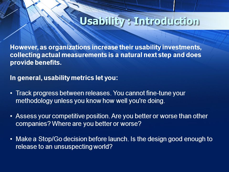Usability : Introduction However, as organizations increase their usability investments, collecting actual measurements is a natural next step and does provide benefits.