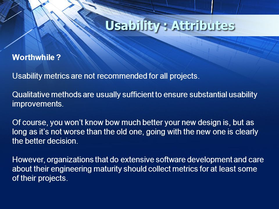 Usability : Attributes Worthwhile . Usability metrics are not recommended for all projects.