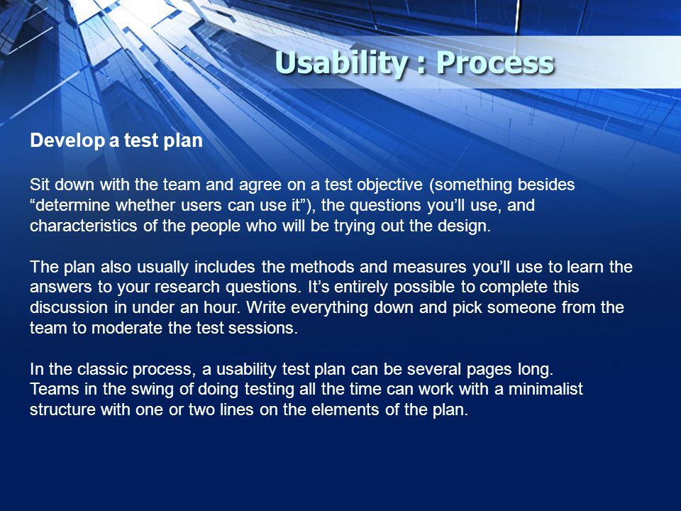 Usability : Process Develop a test plan Sit down with the team and agree on a test objective (something besides determine whether users can use it ), the questions you'll use, and characteristics of the people who will be trying out the design.