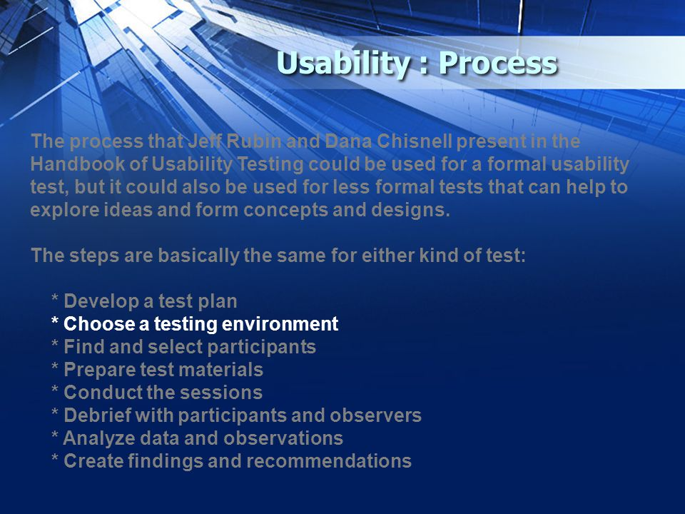 Usability : Process The process that Jeff Rubin and Dana Chisnell present in the Handbook of Usability Testing could be used for a formal usability test, but it could also be used for less formal tests that can help to explore ideas and form concepts and designs.