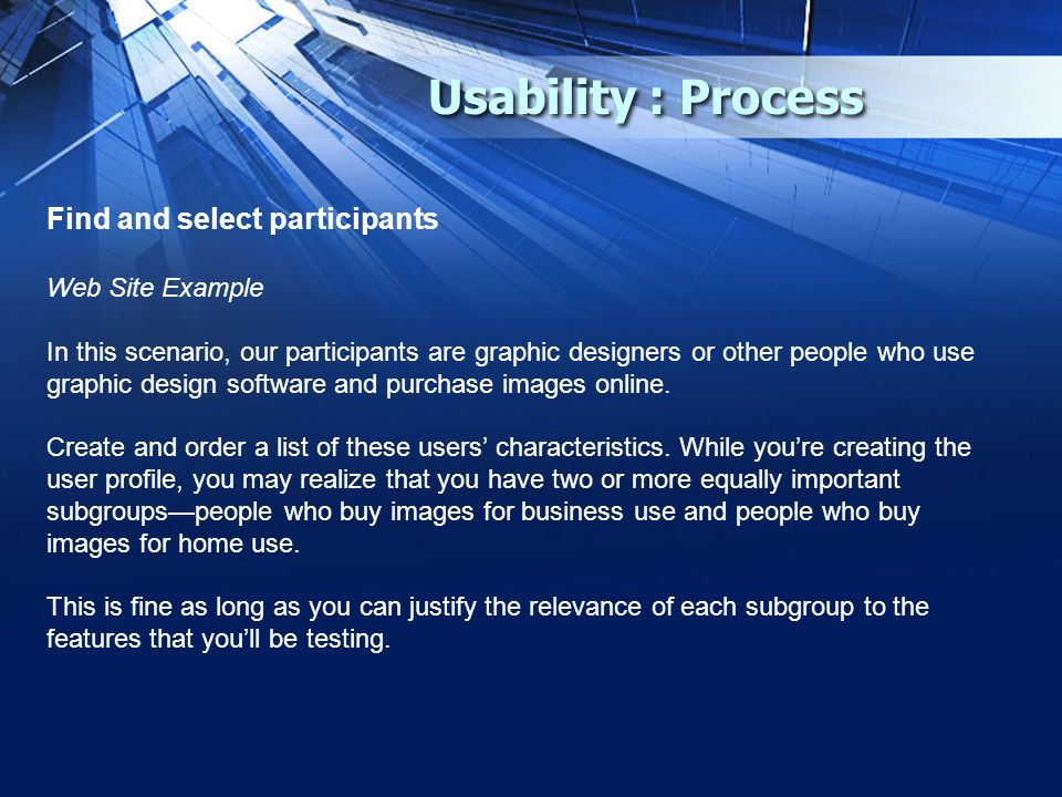Usability : Process Find and select participants Web Site Example In this scenario, our participants are graphic designers or other people who use graphic design software and purchase images online.