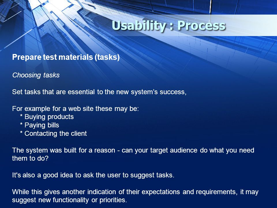 Usability : Process Prepare test materials (tasks) Choosing tasks Set tasks that are essential to the new system's success, For example for a web site these may be: * Buying products * Paying bills * Contacting the client The system was built for a reason - can your target audience do what you need them to do.