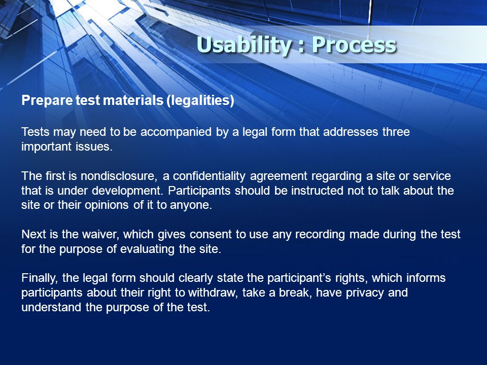 Usability : Process Prepare test materials (legalities) Tests may need to be accompanied by a legal form that addresses three important issues.