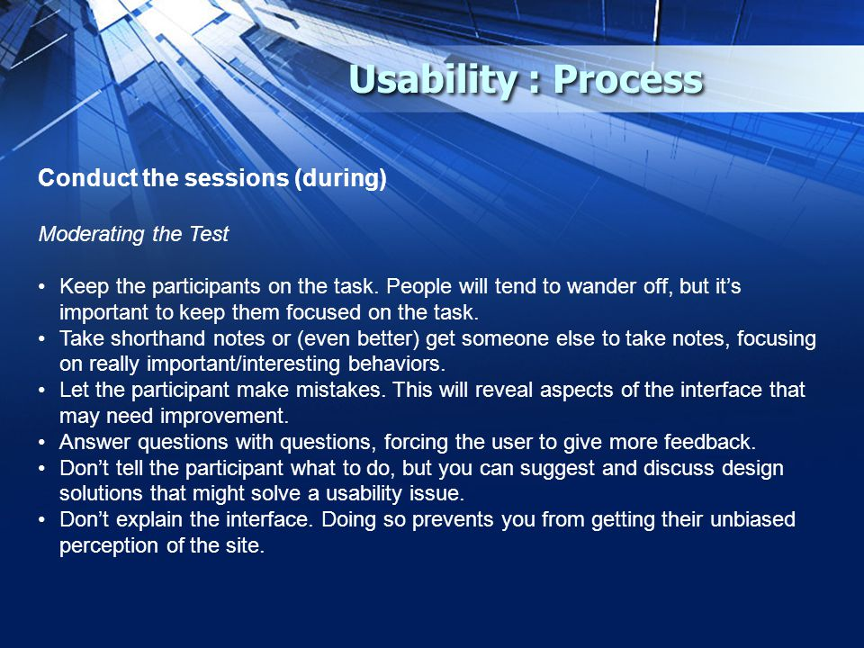 Usability : Process Conduct the sessions (during) Moderating the Test Keep the participants on the task.