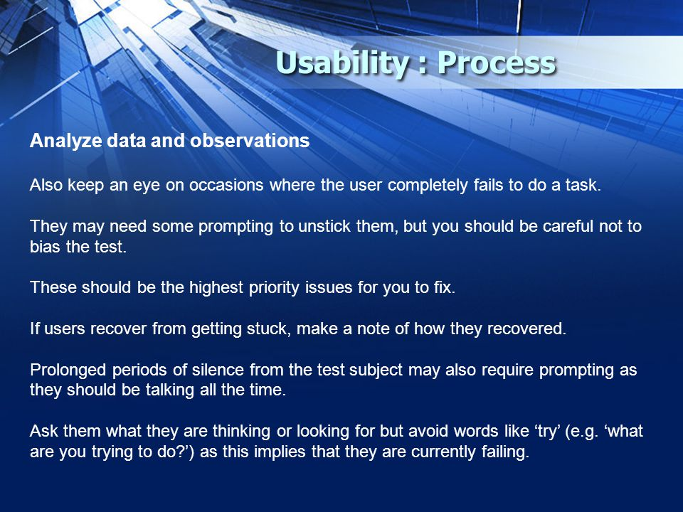 Usability : Process Analyze data and observations Also keep an eye on occasions where the user completely fails to do a task.