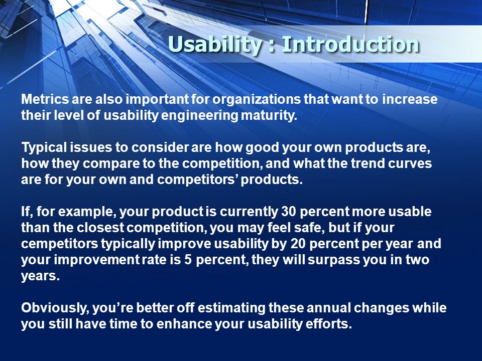 Usability : Introduction Metrics are also important for organizations that want to increase their level of usability engineering maturity.