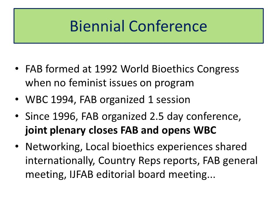 Biennial Conference FAB formed at 1992 World Bioethics Congress when no feminist issues on program WBC 1994, FAB organized 1 session Since 1996, FAB organized 2.5 day conference, joint plenary closes FAB and opens WBC Networking, Local bioethics experiences shared internationally, Country Reps reports, FAB general meeting, IJFAB editorial board meeting...