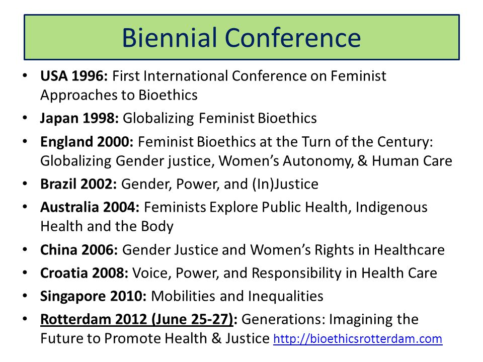 Biennial Conference USA 1996: First International Conference on Feminist Approaches to Bioethics Japan 1998: Globalizing Feminist Bioethics England 2000: Feminist Bioethics at the Turn of the Century: Globalizing Gender justice, Women's Autonomy, & Human Care Brazil 2002: Gender, Power, and (In)Justice Australia 2004: Feminists Explore Public Health, Indigenous Health and the Body China 2006: Gender Justice and Women's Rights in Healthcare Croatia 2008: Voice, Power, and Responsibility in Health Care Singapore 2010: Mobilities and Inequalities Rotterdam 2012 (June 25-27): Generations: Imagining the Future to Promote Health & Justice