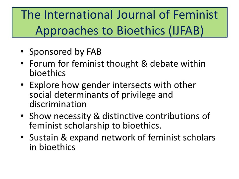 The International Journal of Feminist Approaches to Bioethics (IJFAB) Sponsored by FAB Forum for feminist thought & debate within bioethics Explore how gender intersects with other social determinants of privilege and discrimination Show necessity & distinctive contributions of feminist scholarship to bioethics.