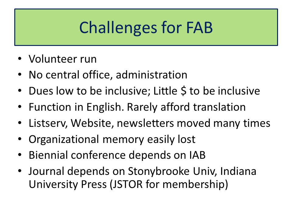 Challenges for FAB Volunteer run No central office, administration Dues low to be inclusive; Little $ to be inclusive Function in English.