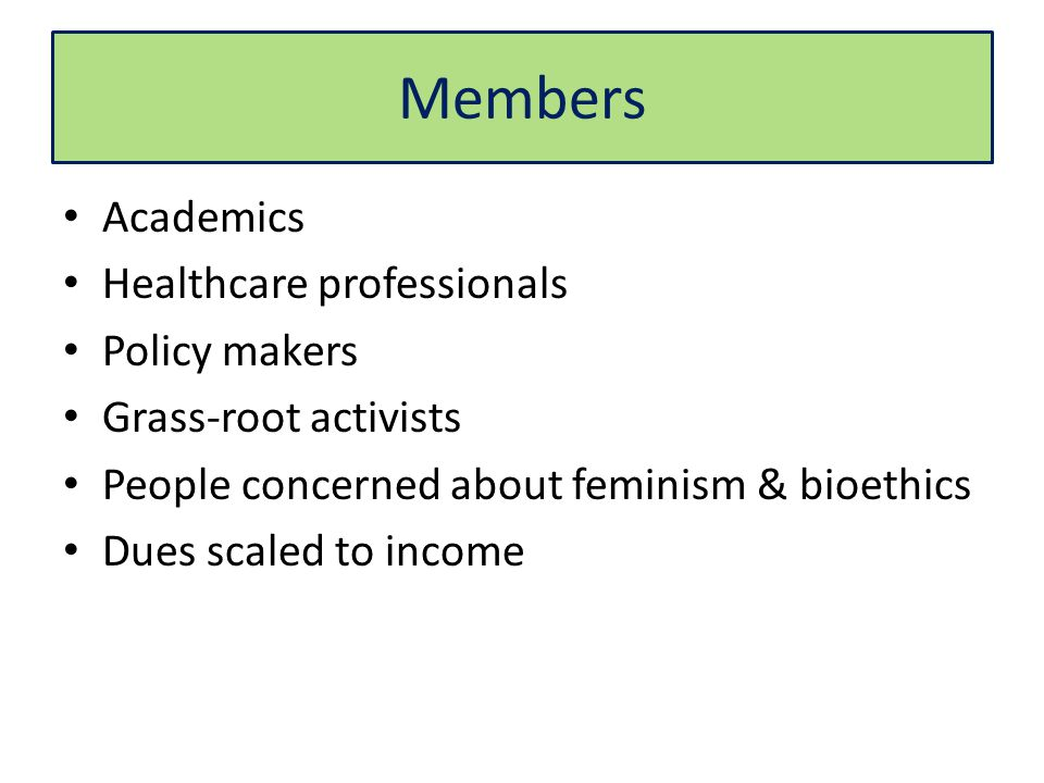 Members Academics Healthcare professionals Policy makers Grass-root activists People concerned about feminism & bioethics Dues scaled to income