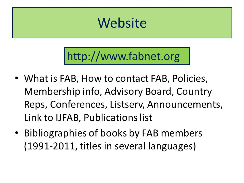Website What is FAB, How to contact FAB, Policies, Membership info, Advisory Board, Country Reps, Conferences, Listserv, Announcements, Link to IJFAB, Publications list Bibliographies of books by FAB members ( , titles in several languages)