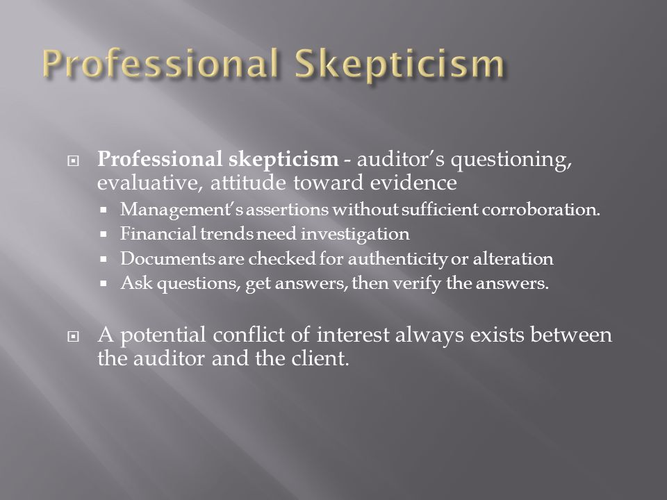  Professional skepticism - auditor's questioning, evaluative, attitude toward evidence  Management's assertions without sufficient corroboration.
