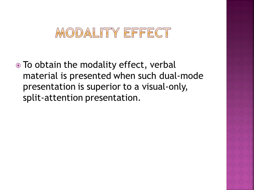  To obtain the modality effect, verbal material is presented when such dual-mode presentation is superior to a visual-only, split-attention presentation.
