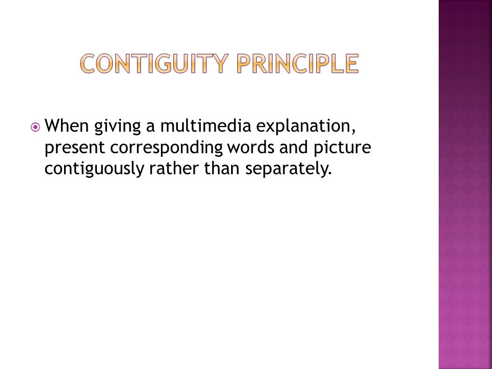 When giving a multimedia explanation, present corresponding words and picture contiguously rather than separately.