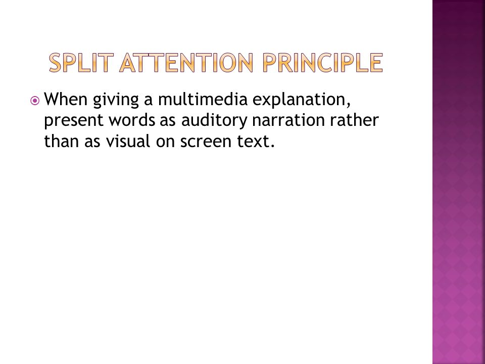  When giving a multimedia explanation, present words as auditory narration rather than as visual on screen text.