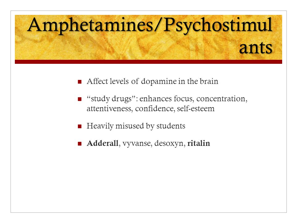 Amphetamines/Psychostimul ants Affect levels of dopamine in the brain study drugs : enhances focus, concentration, attentiveness, confidence, self-esteem Heavily misused by students Adderall, vyvanse, desoxyn, ritalin