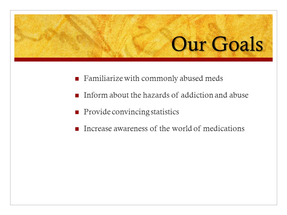 Our Goals Familiarize with commonly abused meds Inform about the hazards of addiction and abuse Provide convincing statistics Increase awareness of the world of medications