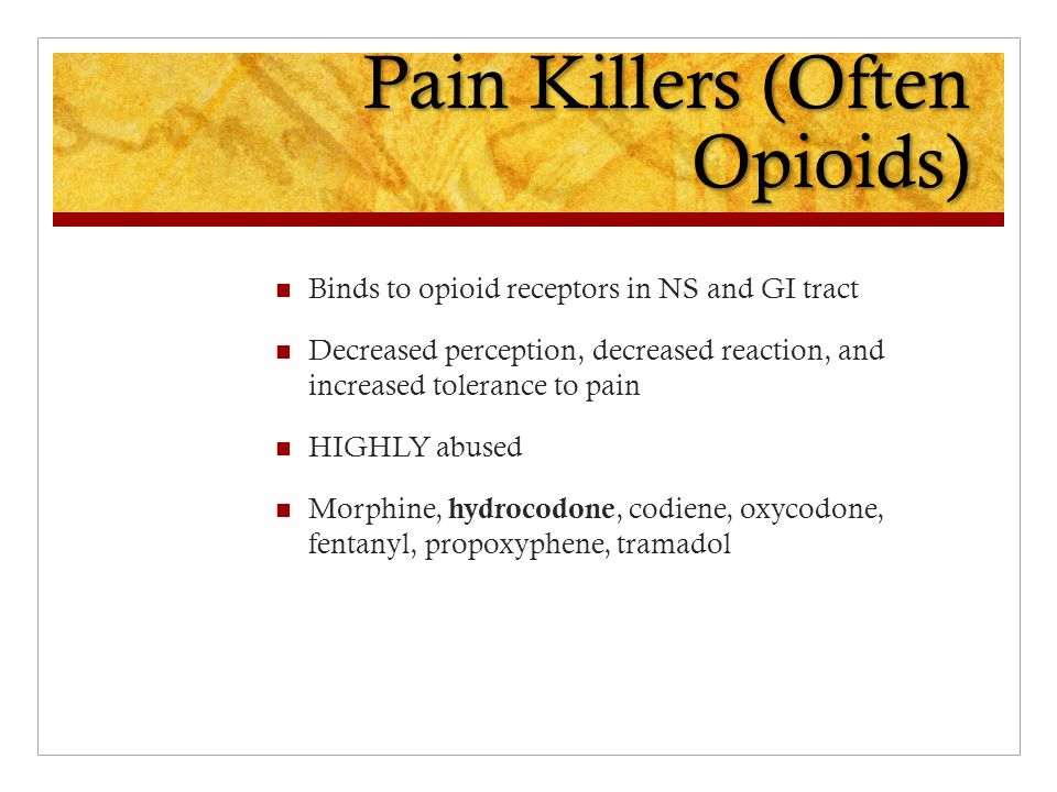 Pain Killers (Often Opioids) Binds to opioid receptors in NS and GI tract Decreased perception, decreased reaction, and increased tolerance to pain HIGHLY abused Morphine, hydrocodone, codiene, oxycodone, fentanyl, propoxyphene, tramadol