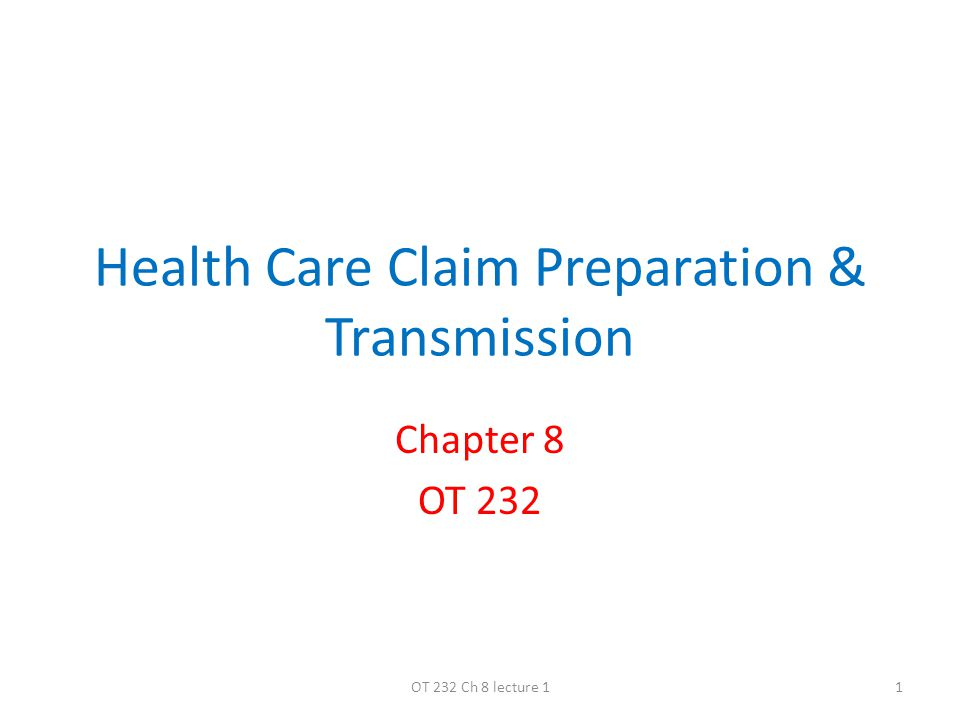 Health Care Claim Preparation & Transmission Chapter 8 OT 232 1OT 232 Ch 8 lecture 1