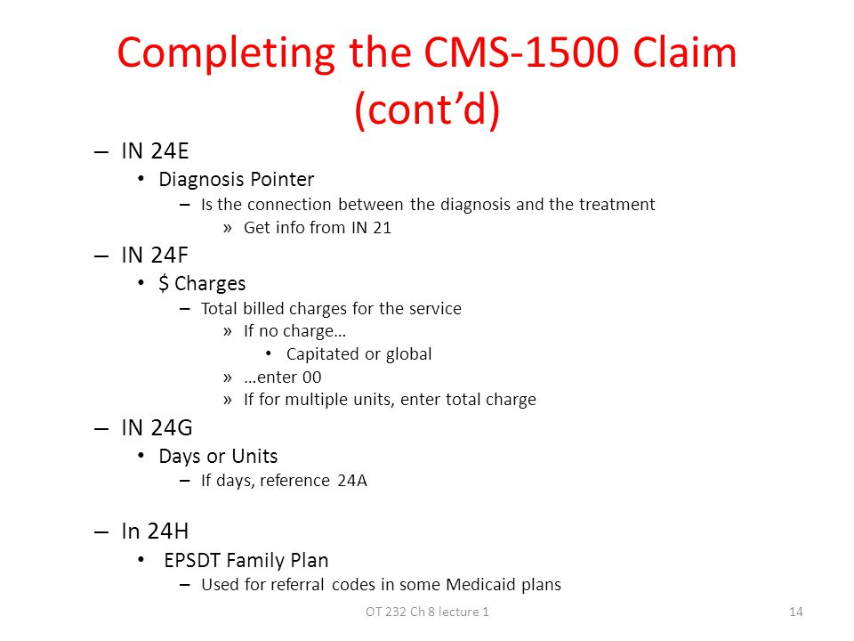 Completing the CMS-1500 Claim (cont'd) – IN 24E Diagnosis Pointer – Is the connection between the diagnosis and the treatment » Get info from IN 21 – IN 24F $ Charges – Total billed charges for the service » If no charge… Capitated or global » …enter 00 » If for multiple units, enter total charge – IN 24G Days or Units – If days, reference 24A – In 24H EPSDT Family Plan – Used for referral codes in some Medicaid plans 14OT 232 Ch 8 lecture 1
