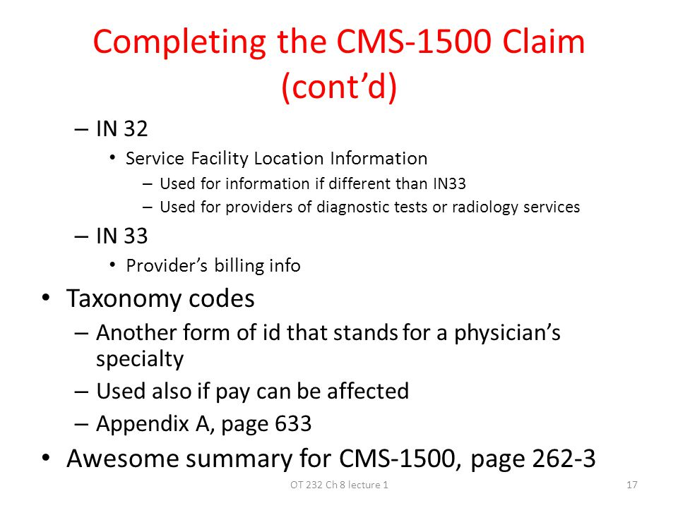 Completing the CMS-1500 Claim (cont'd) – IN 32 Service Facility Location Information – Used for information if different than IN33 – Used for providers of diagnostic tests or radiology services – IN 33 Provider's billing info Taxonomy codes – Another form of id that stands for a physician's specialty – Used also if pay can be affected – Appendix A, page 633 Awesome summary for CMS-1500, page OT 232 Ch 8 lecture 1