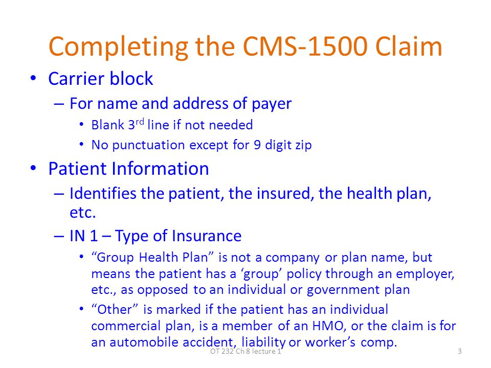 Completing the CMS-1500 Claim Carrier block – For name and address of payer Blank 3 rd line if not needed No punctuation except for 9 digit zip Patient Information – Identifies the patient, the insured, the health plan, etc.