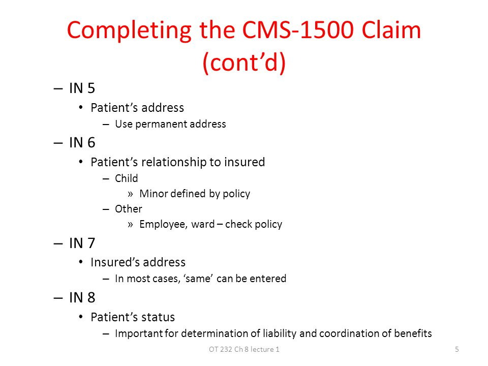 Completing the CMS-1500 Claim (cont'd) – IN 5 Patient's address – Use permanent address – IN 6 Patient's relationship to insured – Child » Minor defined by policy – Other » Employee, ward – check policy – IN 7 Insured's address – In most cases, 'same' can be entered – IN 8 Patient's status – Important for determination of liability and coordination of benefits 5OT 232 Ch 8 lecture 1