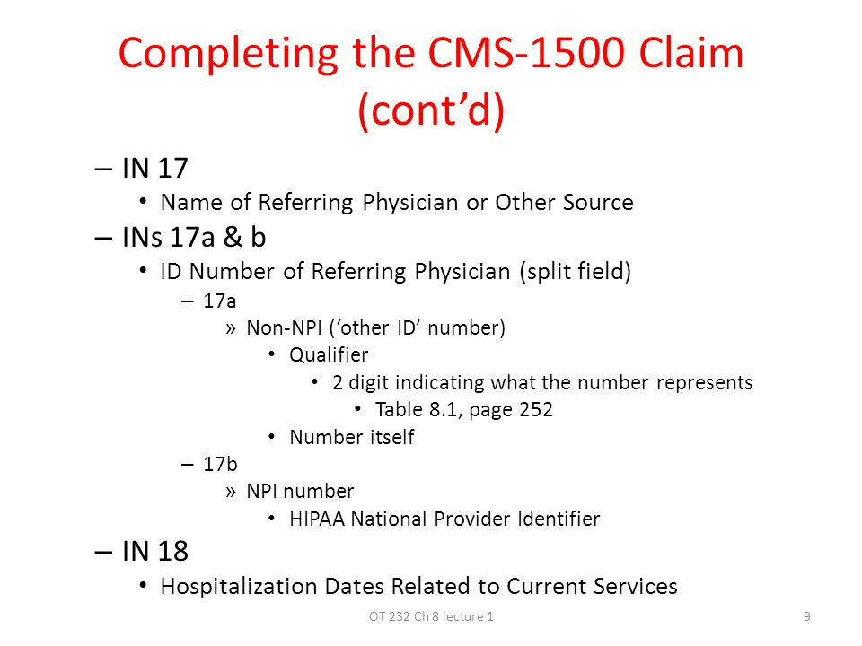 Completing the CMS-1500 Claim (cont'd) – IN 17 Name of Referring Physician or Other Source – INs 17a & b ID Number of Referring Physician (split field) – 17a » Non-NPI ('other ID' number) Qualifier 2 digit indicating what the number represents Table 8.1, page 252 Number itself – 17b » NPI number HIPAA National Provider Identifier – IN 18 Hospitalization Dates Related to Current Services 9OT 232 Ch 8 lecture 1