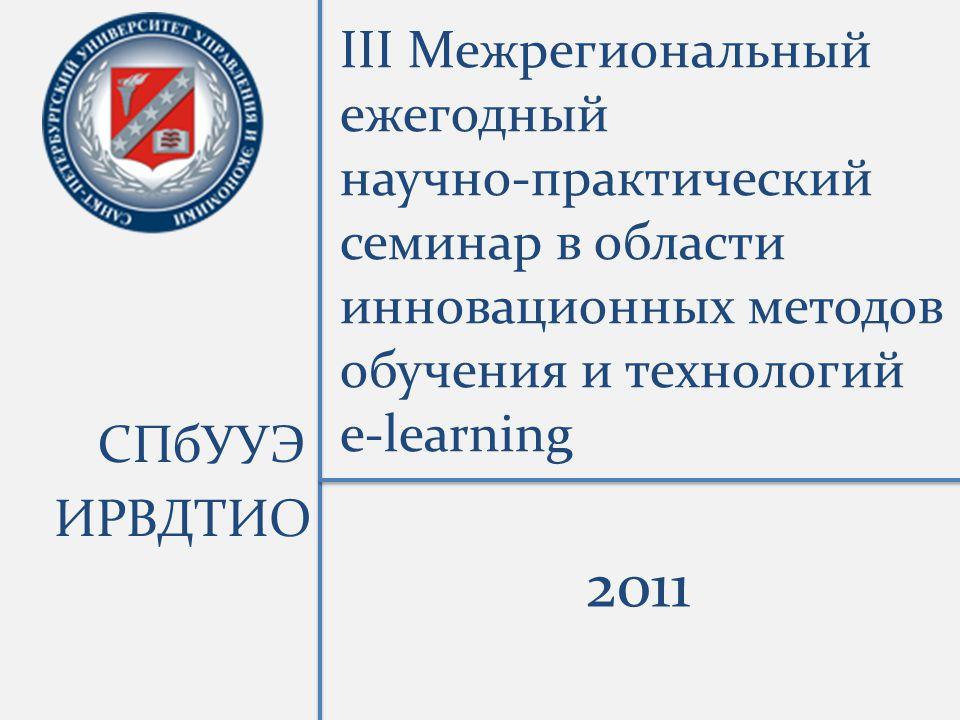III Межрегиональный ежегодный научно-практический семинар в области инновационных методов обучения и технологий e-learning СПбУУЭ ИРВДТИО 2011
