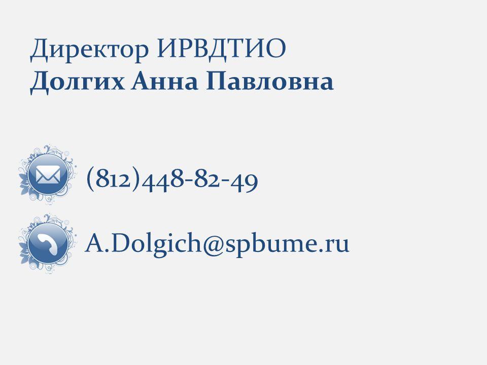 Директор ИРВДТИО Долгих Анна Павловна (812)448-82-49 A.Dolgich@spbume.ru